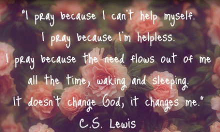 cute-prayer-quotes-i-pray-because-i-cant-help-myself-i-pray-because-im-and-sleeping-it-doesnt-change-god-it-changes-me-cs-lewis-3 (1)